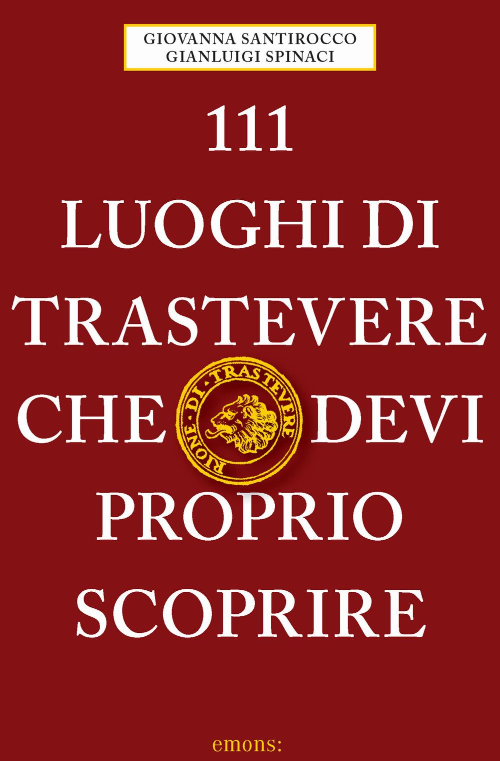 111 LUOGHI DI TRASTEVERE CHE DEVI PROPRIO SCOPRIRE - Santirocco G.; Spinac G. - 9783740810283