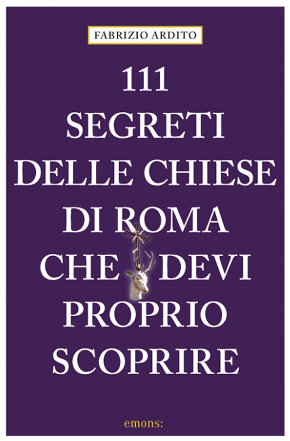 111 SEGRETI DELLE CHIESE DI ROMA CHE DEVI PROPRIO SCOPRIRE - Ardito Fabrizio - 9783740810290