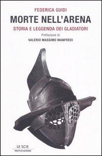 MORTE NELL'ARENA. STORIA E LEGGENDA DEI GLADIATORI - 9788804551324