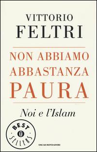 NON ABBIAMO ABBASTANZA PAURA - NOI E L'ISLAM di FELTRI VITTORIO