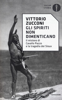 SPIRITI NON DIMENTICANO - IL MISTERO DI CAVALLO PAZZO E LA TRAGEDIA DEI SIOUX di...