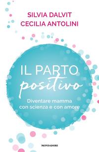 PARTO POSITIVO - DIVENTARE MAMMA CON SCIENZA E CON AMORE di DALVIT S. - ANTOLINI C.