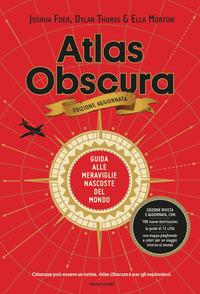 ATLAS OBSCURA - GUIDA ALLE MERAVIGLIE NASCOSTE DEL MONDO di FOER J. - THURAS D. - MORTON E
