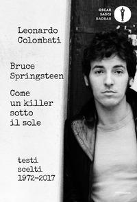 BRUCE SPRINGSTEEN COME UN KILLER SOTTO IL SOLE - TESTI SCELTI 1972 - 2017 di COLOMBATI...