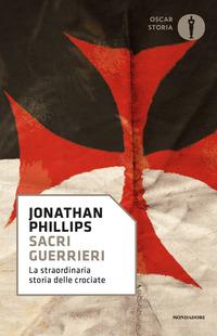 SACRI GUERRIERI - LA STRAORDINARIA STORIA DELLE CROCIATE di PHILLIPS JONATHAN