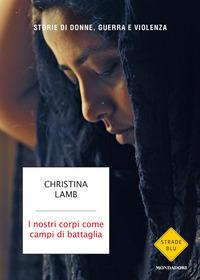 NOSTRI CORPI COME CAMPI DI BATTAGLIA - STORIE DI DONNE GUERRA E VIOLENZA di LAMB CHRISTINA