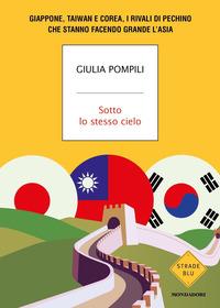 SOTTO LO STESSO CIELO - GIAPPONE TAIWAN COREA I RIVALI DI PECHINO di POMPILI GIULIA