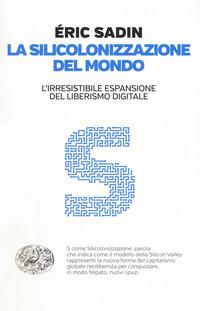 SILICOLONIZZAZIONE DEL MONDO - L'IRRESISTIBILE ESPANSIONE DEL LIBERISMO DIGITALE di...