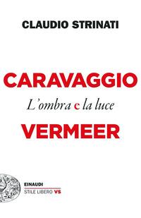 CARAVAGGIO E VERMEER L'OMBRA E LA LUCE di STRINATI CLAUDIO