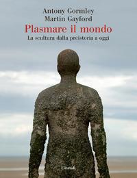 PLASMARE IL MONDO - LA SCULTURA DALLA PREISTORIA A OGGI di GORMLEY ANTONY GAYFORD MARTIN