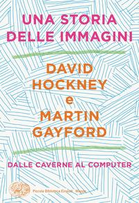 STORIA DELLE IMMAGINI - DALLE CAVERNE AL COMPUTER di HOCKNEY DAVID GAYFORD MARTIN