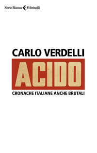 ACIDO - CRONACHE ITALIANE ANCHE BRUTALI di VERDELLI CARLO
