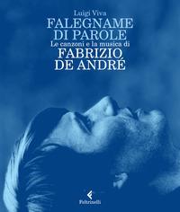 FALEGNAME DI PAROLE - LE CANZONI E LA MUSICA DI FABRIZIO DE ANDRE' di VIVA LUIGI