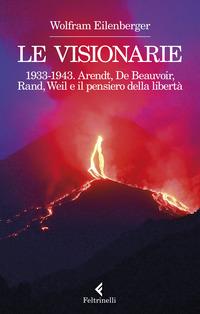 VISIONARIE 1933-1943 - ARENDT DE BEAUVOIR RAND WEIL E IL PENSIERO DELLA LIBERTA' di...