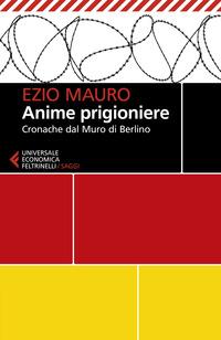 ANIME PRIGIONIERE - CRONACHE DAL MURO DI BERLINO di MAURO EZIO