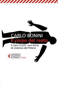 CORPO DEL REATO - IL CASO CUCCHI UNA STORIA DI VIOLENZA DEL POTERE di BONINI CARLO