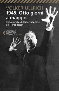1945 OTTO GIORNI A MAGGIO - DALLA MORTE DI HITLER ALLA FINE DEL TERZO REICH di ULLRICH...