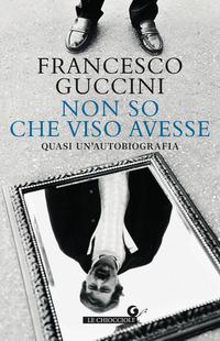 NON SO CHE VISO AVESSE - QUASI UN'AUTOBIOGRAFIA di GUCCINI FRANCESCO