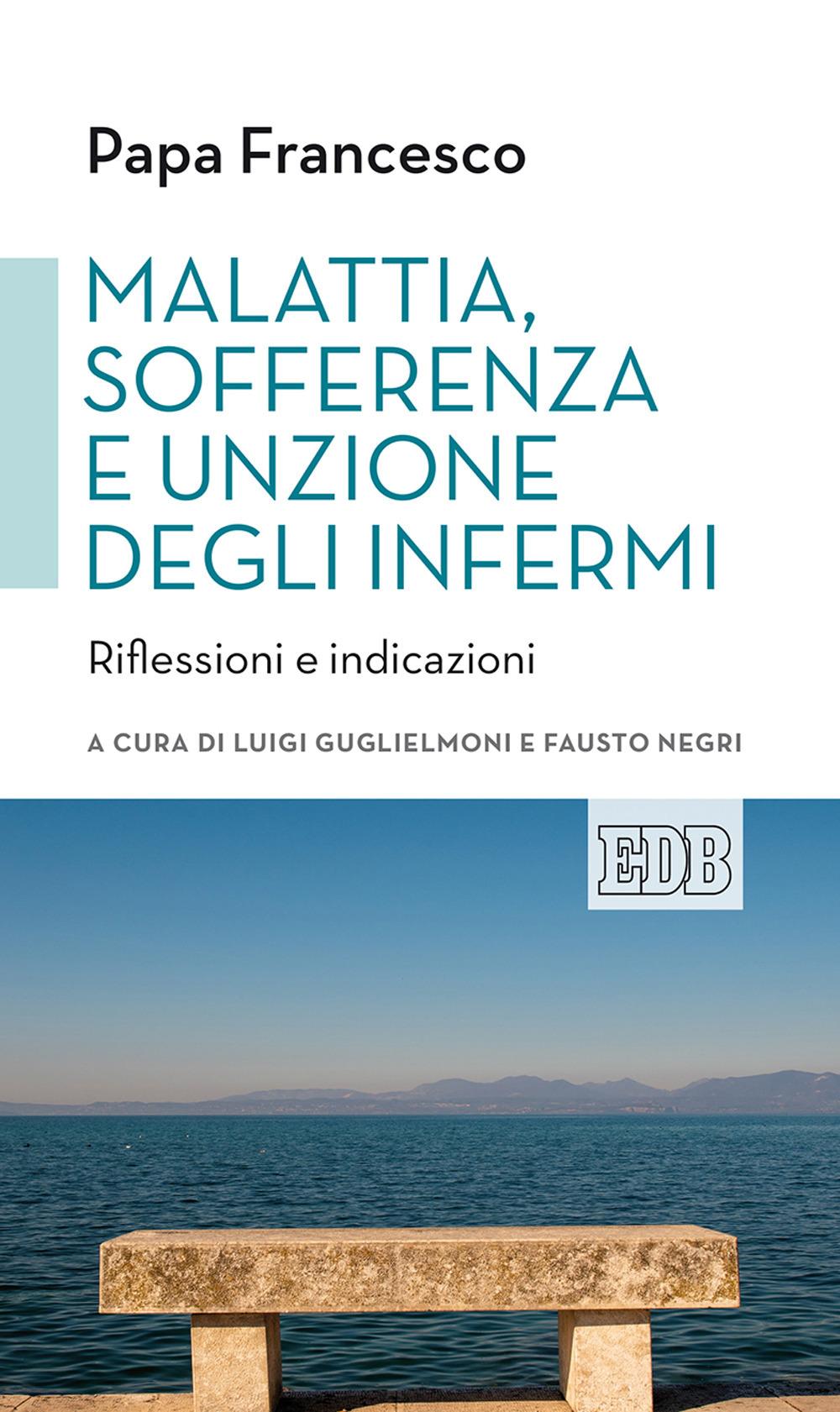 MALATTIA, SOFFERENZA E UNZIONE DEGLI INFERMI. RIFLESSIONI E INDICAZIONI - Francesco (Jorge Mario Bergoglio); Guglielmoni L. (cur.); Negri F. (cur.) - 9788810521717