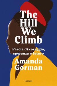 THE HILL WE CLIMB - PAROLE DI CORAGGIO SPERANZA E FUTURO di GORMAN AMANDA