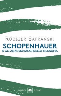 SCHOPENHAUER E GLI ANNI SELVAGGI DELLA FILOSOFIA di SAFRANSKI RUDIGER