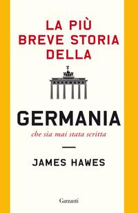 PIU' BREVE STORIA DELLA GERMANIA CHE SIA MAI STATA SCRITTA di HAWES JAMES