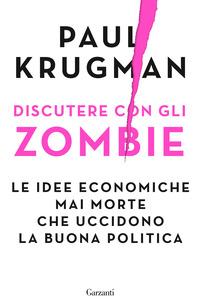 DISCUTERE CON GLI ZOMBIE - LE IDEE ECONOMICHE MAI MORTE CHE UCCIDONO LA BUONA POLITICA...