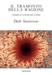 TRAMONTO DELLA RAGIONE - L'UOMO E LA SFIDA DEL CLIMA di JAMIESON DALE