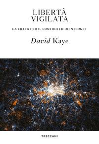LIBERTA' VIGILATA - LA LOTTA PER IL CONTROLLO DI INTERNET di KAYE DAVID