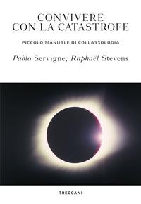 CONVIVERE CON LA CATASTROFE - PICCOLO MANUALE DI COLLASSOLOGIA di SERVIGNE P. - STEVENS R.