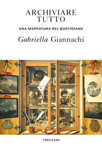 ARCHIVIARE TUTTO - UNA MAPPATURA DEL QUOTIDIANO di GIANNACHI GABRIELLA