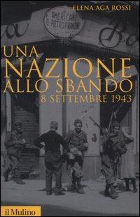 NAZIONE ALLO SBANDO - 8 SETTEMBRE 1943 di AGA ROSSI ELENA