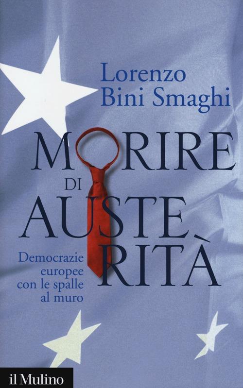 MORIRE DI AUSTERITÀ. DEMOCRAZIE EUROPEE CON LE SPALLE AL MURO - 9788815245229
