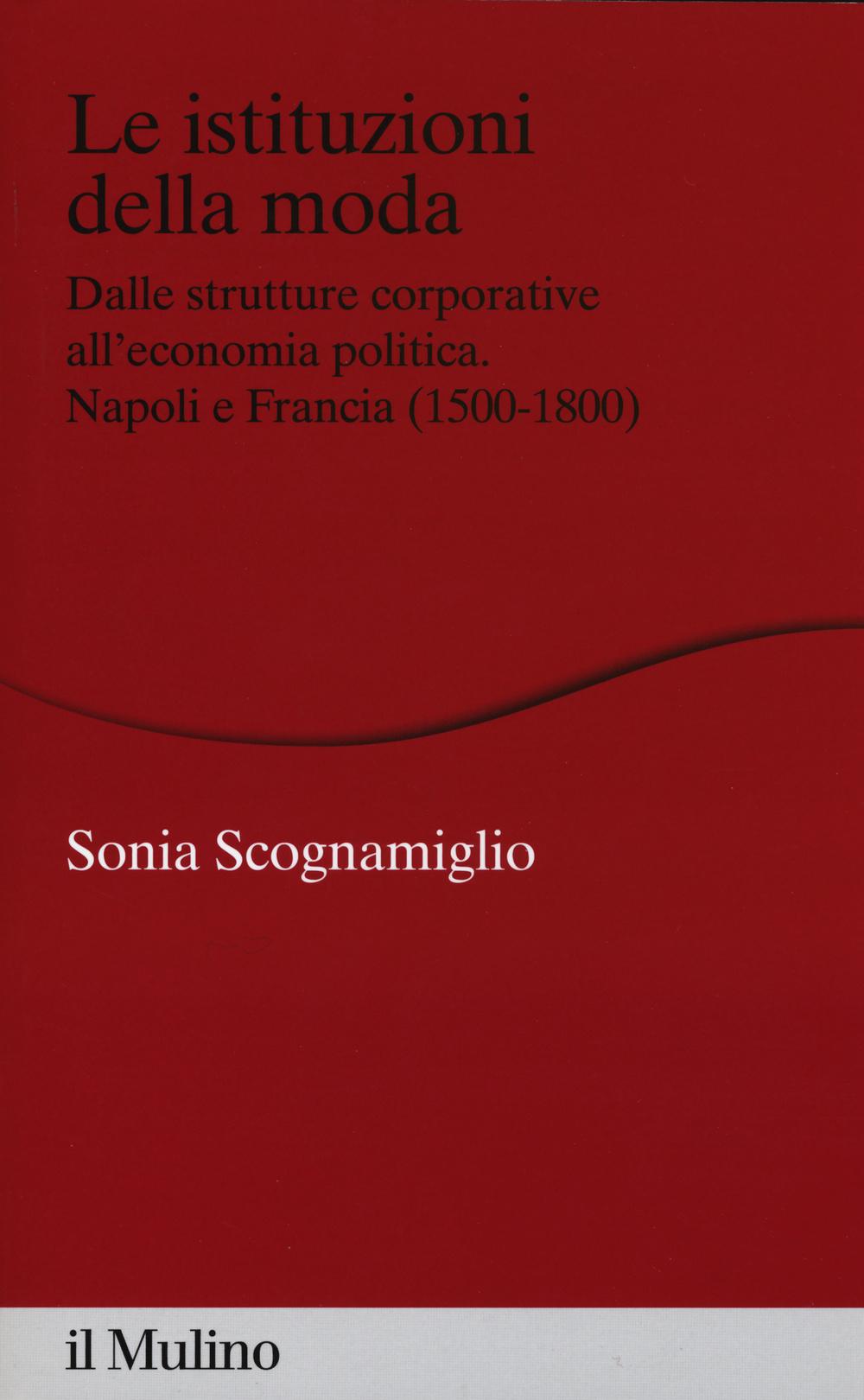 ISTITUZIONI DELLA MODA. DALLE STRUTTURE CORPORATIVE ALL'ECONOMIA POLITICA. NAPOLI E FRANCIA (1500-1800) (LE) - 9788815253217
