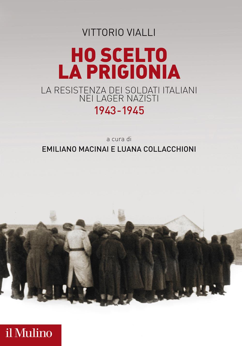 Ho scelto la prigionia. La resistenza dei soldati italiani nei Lager nazisti (1943-1945)