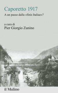 CAPORETTO 1917 - A UN PASSO DALLA FINIS ITALIAE ? di ZUNINO PIER GIORGIO