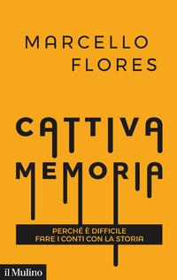 CATTIVA MEMORIA - PERCHE' E' DIFFICILE FARE I CONTI CON LA STORIA di FLORES MARCELLO