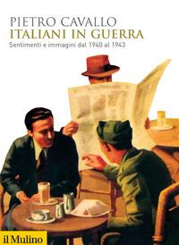 ITALIANI IN GUERRA - SENTIMENTI E IMMAGINI DAL 1940 AL 1943 di CAVALLO PIETRO
