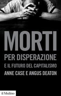 MORTI PER DISPERAZIONE E IL FUTURO DEL CAPITALISMO di CASE A. - DEATON A.