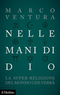 NELLE MANI DI DIO - LA SUPER RELIGIONE DEL MONDO CHE VERRA' di VENTURA MARCO