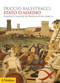 STATO D'ASSEDIO - ASSEDIANTI E ASSEDIATI DAL MEDIOEVO ALL'ETA' MODERNA di BALESTRACCI...
