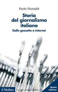 STORIA DEL GIORNALISMO ITALIANO - DALLE GAZZETTE A INTERNET di MURIALDI PAOLO