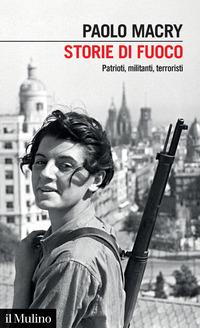 STORIE DI FUOCO - PATRIOTI MILITANTI TERRORISTI di MACRY PAOLO