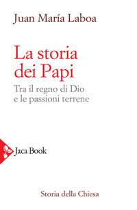 STORIA DEI PAPI - TRA IL REGNO DI DIO E LE PASSIONI TERRENE di LABOA JUAN MARIA