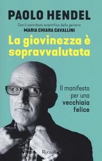 GIOVINEZZA E' SOPRAVVALUTATA - IL MANIFESTO PER UNA VECCHIAIA FELICE di HENDEL PAOLO