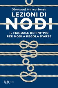 LEZIONI DI NODI - IL MANUALE DEFINITIVO PER NODI A REGOLA D'ARTE di SASSU GIOVANNI