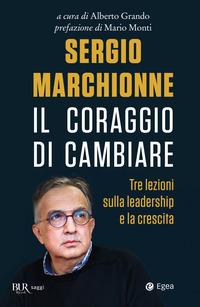 SERGIO MARCHIONNE IL CORAGGIO DI CAMBIARE di GRANDO ALBERTO (A CURA DI)