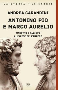 ANTONINO PIO E MARCO AURELIO - MAESTRO E ALLIEVO ALL'APICE DELL'IMPERO di CARANDINI ANDREA