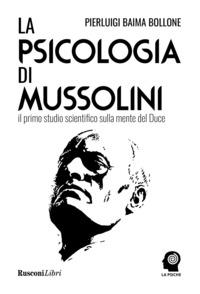 PSICOLOGIA DI MUSSOLINI - IL PRIMO STUDIO SCIENTIFICO SULLA MENTE DEL DUCE di BAIMA...