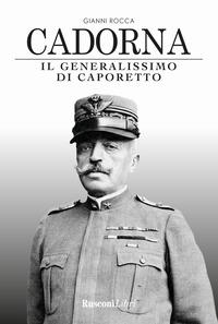CADORNA - IL GENERALISSIMO DI CAPORETTO di ROCCA GIANNI